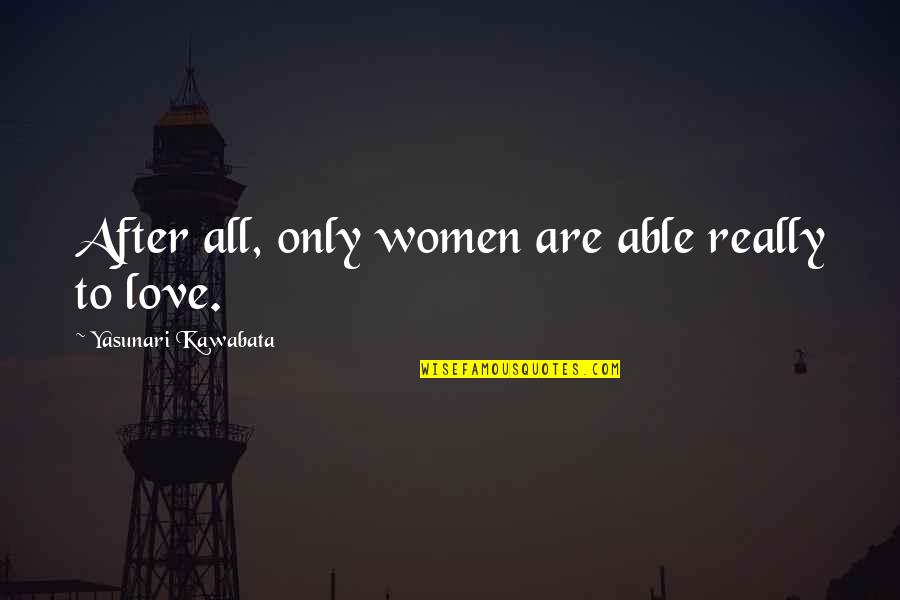 Life In The Spotlight Quotes By Yasunari Kawabata: After all, only women are able really to