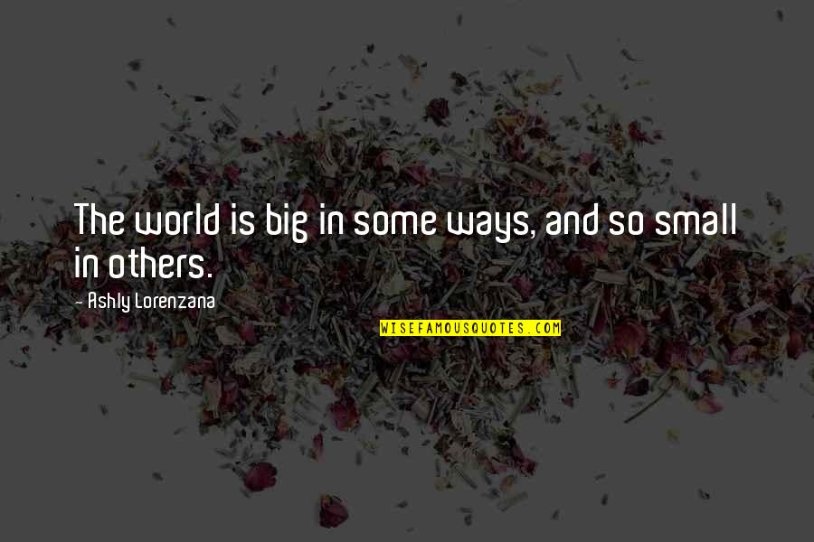 Life In The Universe Quotes By Ashly Lorenzana: The world is big in some ways, and