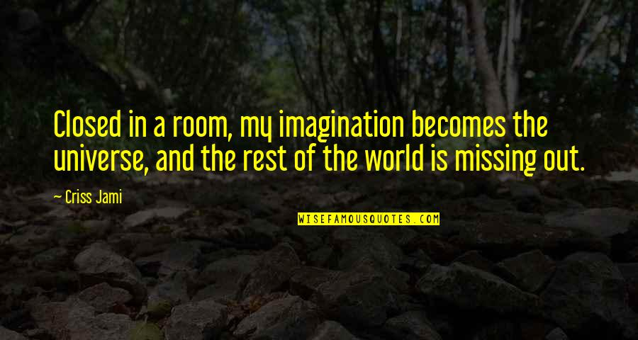Life In The Universe Quotes By Criss Jami: Closed in a room, my imagination becomes the