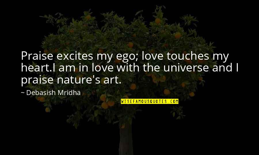 Life In The Universe Quotes By Debasish Mridha: Praise excites my ego; love touches my heart.I