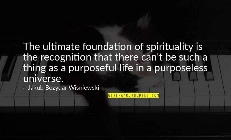 Life In The Universe Quotes By Jakub Bozydar Wisniewski: The ultimate foundation of spirituality is the recognition