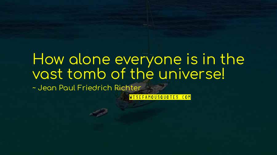 Life In The Universe Quotes By Jean Paul Friedrich Richter: How alone everyone is in the vast tomb