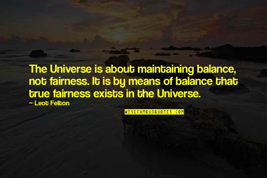 Life In The Universe Quotes By Leot Felton: The Universe is about maintaining balance, not fairness.