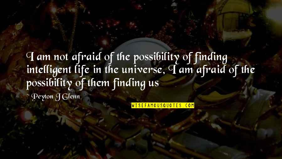 Life In The Universe Quotes By Peyton J Glenn: I am not afraid of the possibility of