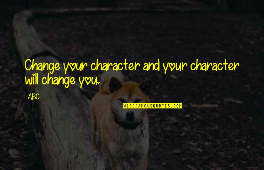 Life Inspirational Change Quotes By ABC: Change your character and your character will change