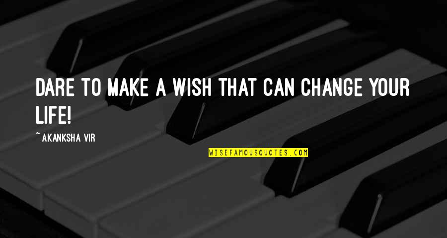 Life Inspirational Change Quotes By Akanksha Vir: Dare to make a wish that can change