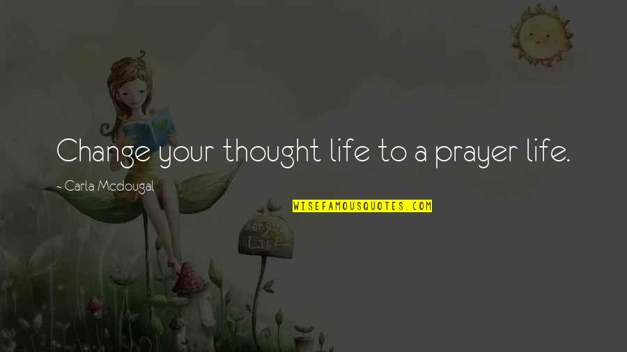 Life Inspirational Change Quotes By Carla Mcdougal: Change your thought life to a prayer life.