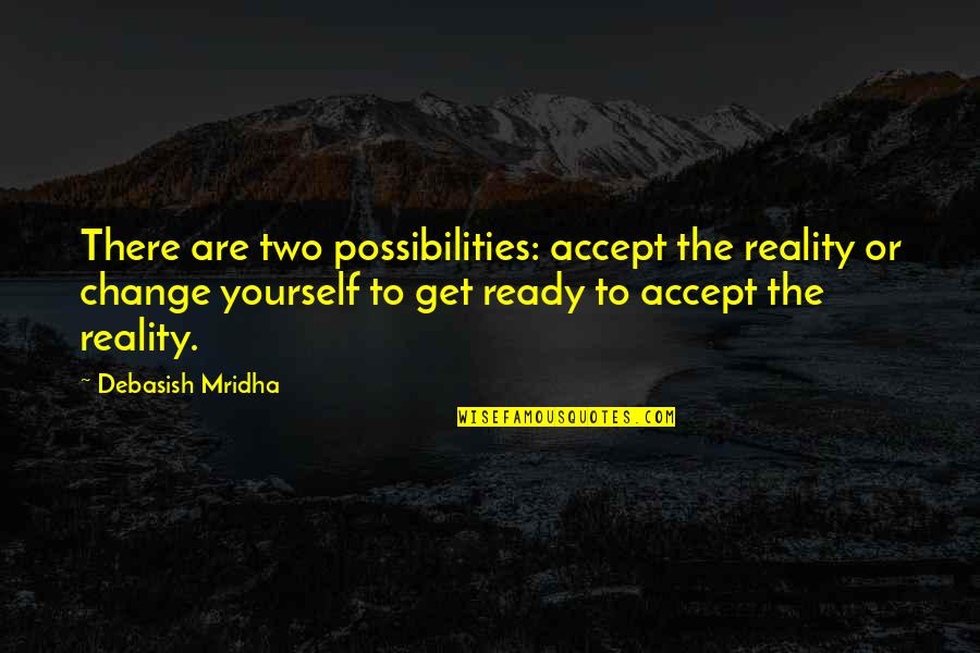 Life Inspirational Change Quotes By Debasish Mridha: There are two possibilities: accept the reality or