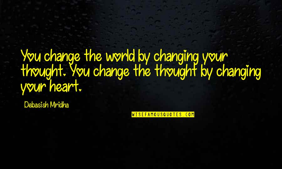Life Inspirational Change Quotes By Debasish Mridha: You change the world by changing your thought.