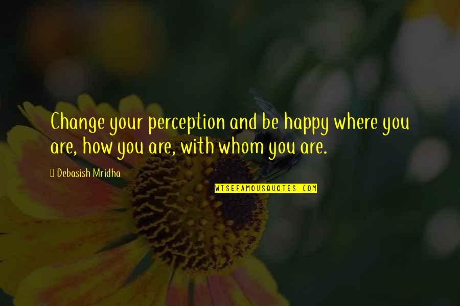 Life Inspirational Change Quotes By Debasish Mridha: Change your perception and be happy where you