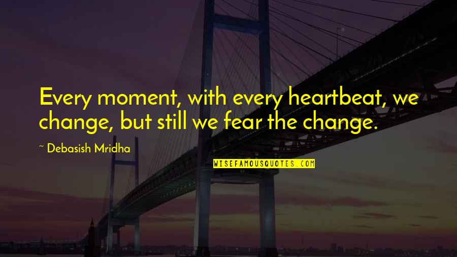 Life Inspirational Change Quotes By Debasish Mridha: Every moment, with every heartbeat, we change, but
