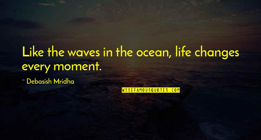 Life Inspirational Change Quotes By Debasish Mridha: Like the waves in the ocean, life changes