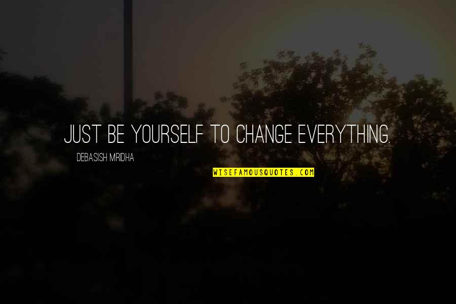 Life Inspirational Change Quotes By Debasish Mridha: Just be yourself to change everything.