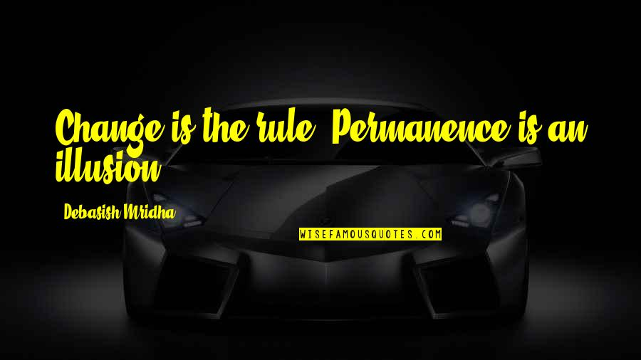 Life Inspirational Change Quotes By Debasish Mridha: Change is the rule. Permanence is an illusion.