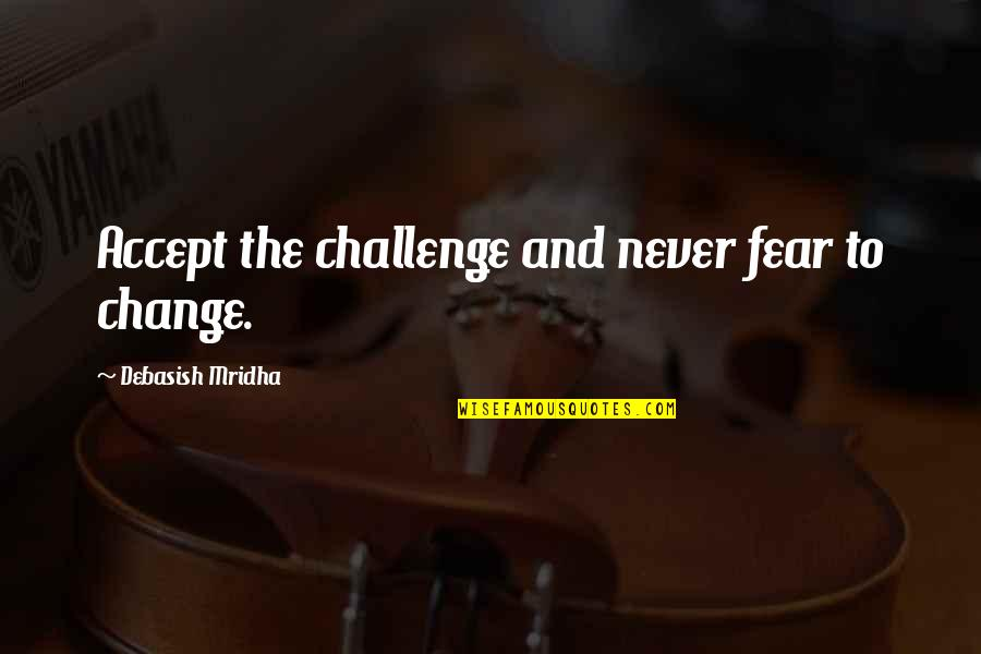 Life Inspirational Change Quotes By Debasish Mridha: Accept the challenge and never fear to change.