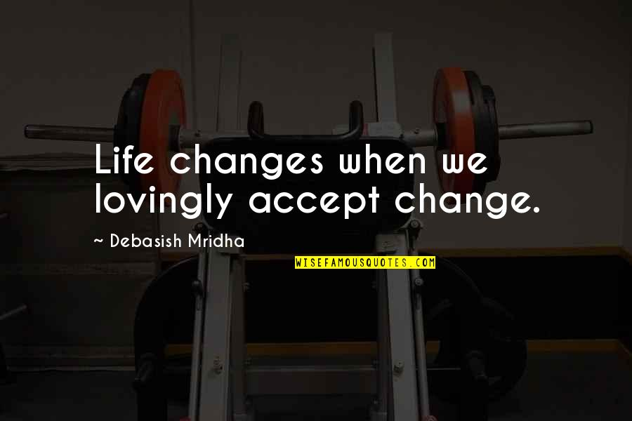 Life Inspirational Change Quotes By Debasish Mridha: Life changes when we lovingly accept change.