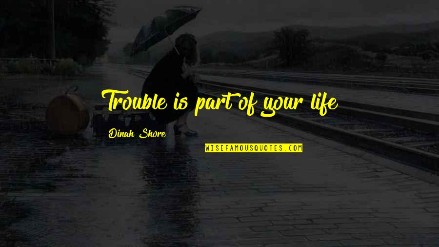 Life Inspirational Change Quotes By Dinah Shore: Trouble is part of your life
