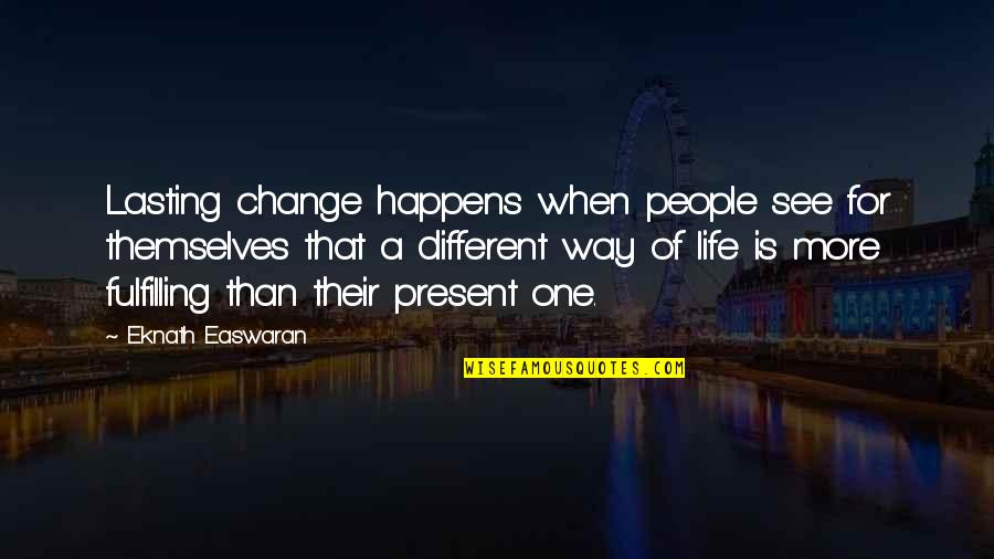 Life Inspirational Change Quotes By Eknath Easwaran: Lasting change happens when people see for themselves
