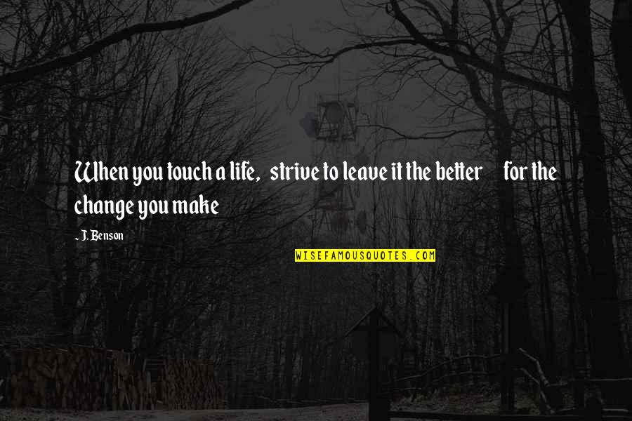 Life Inspirational Change Quotes By J. Benson: When you touch a life, strive to leave