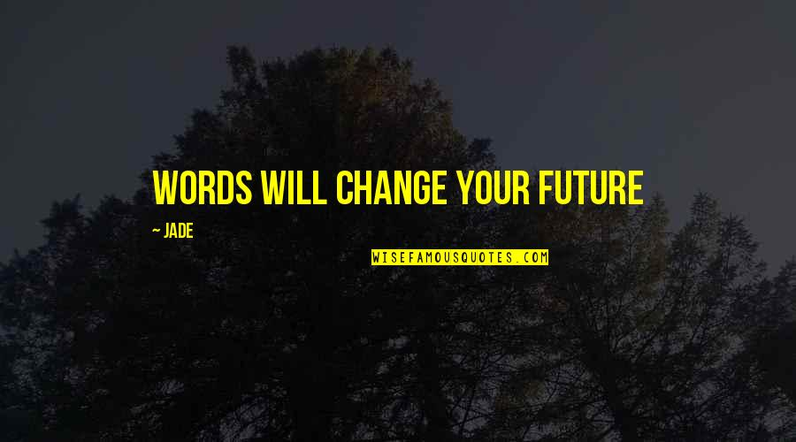 Life Inspirational Change Quotes By Jade: Words will change your future