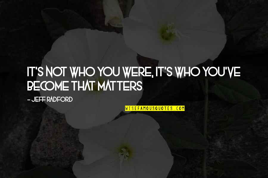 Life Inspirational Change Quotes By Jeff Radford: It's not who you were, It's who you've
