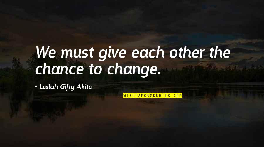 Life Inspirational Change Quotes By Lailah Gifty Akita: We must give each other the chance to