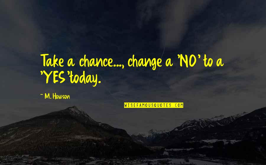 Life Inspirational Change Quotes By M. Howson: Take a chance..., change a 'NO' to a