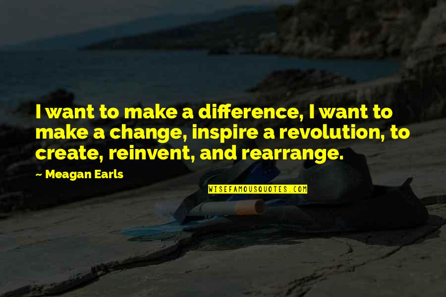 Life Inspirational Change Quotes By Meagan Earls: I want to make a difference, I want