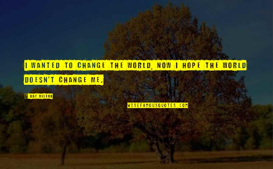 Life Inspirational Change Quotes By Ray Mileur: I wanted to change the world, now I