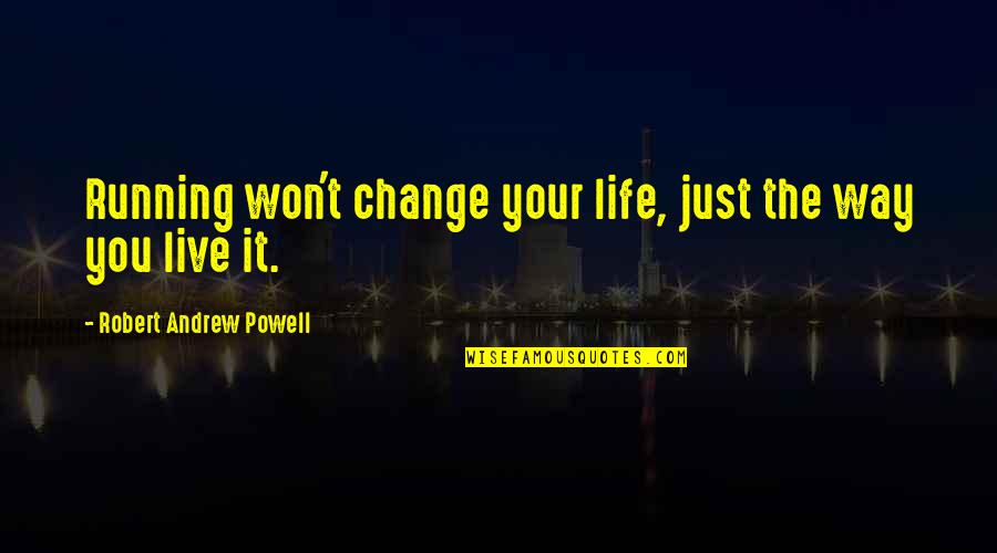 Life Inspirational Change Quotes By Robert Andrew Powell: Running won't change your life, just the way