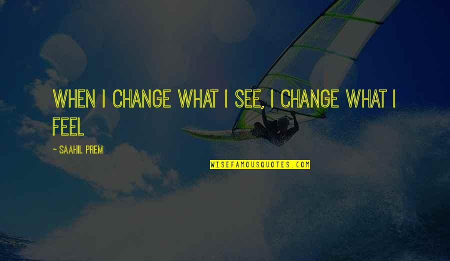 Life Inspirational Change Quotes By Saahil Prem: When i change what i see, i change