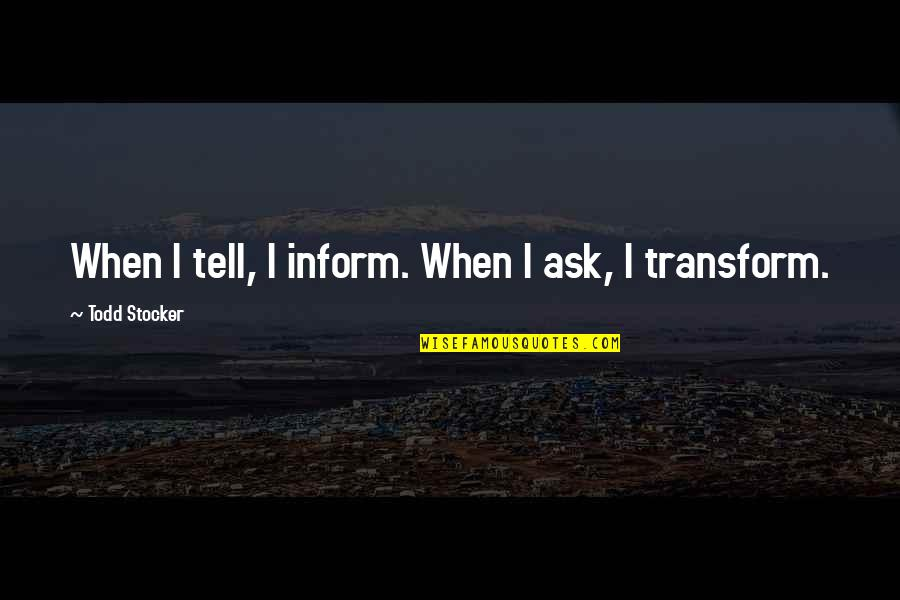 Life Inspirational Change Quotes By Todd Stocker: When I tell, I inform. When I ask,