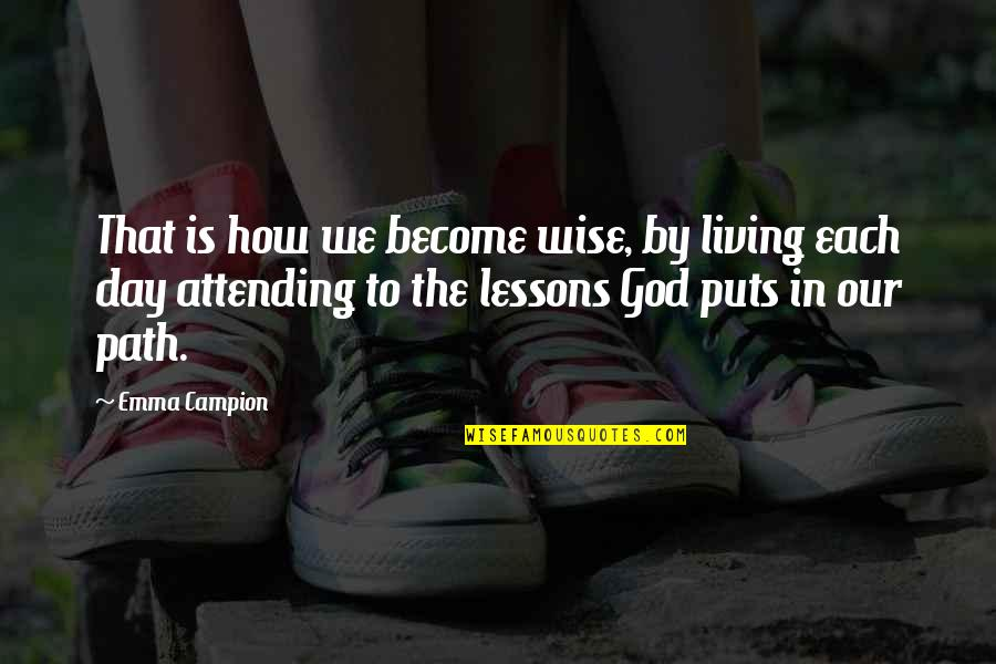 Life Instructions Quotes By Emma Campion: That is how we become wise, by living
