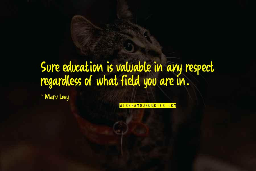 Life Instructions Quotes By Marv Levy: Sure education is valuable in any respect regardless