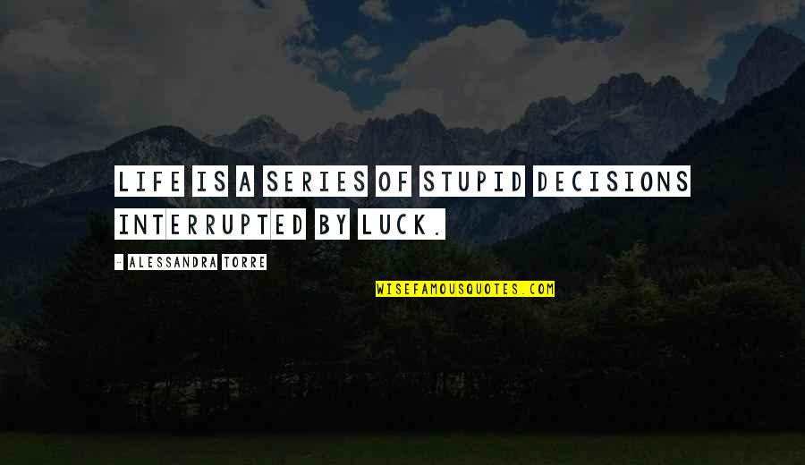 Life Interrupted Quotes By Alessandra Torre: Life is a series of stupid decisions interrupted