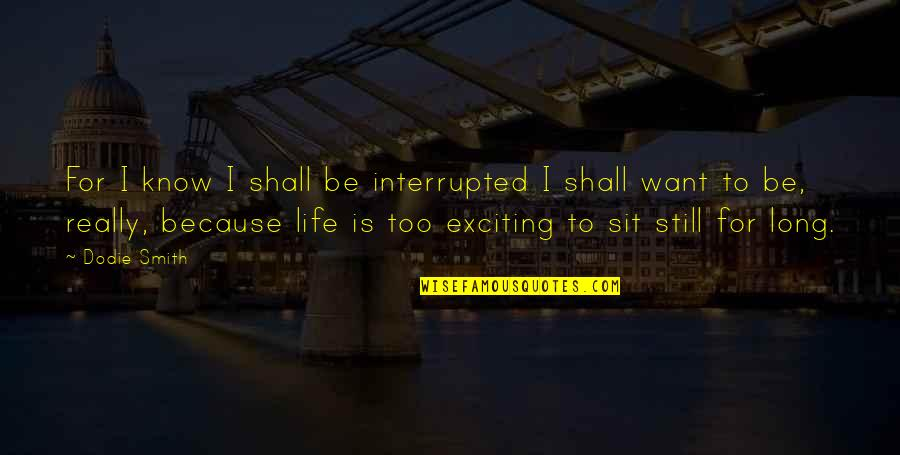 Life Interrupted Quotes By Dodie Smith: For I know I shall be interrupted I
