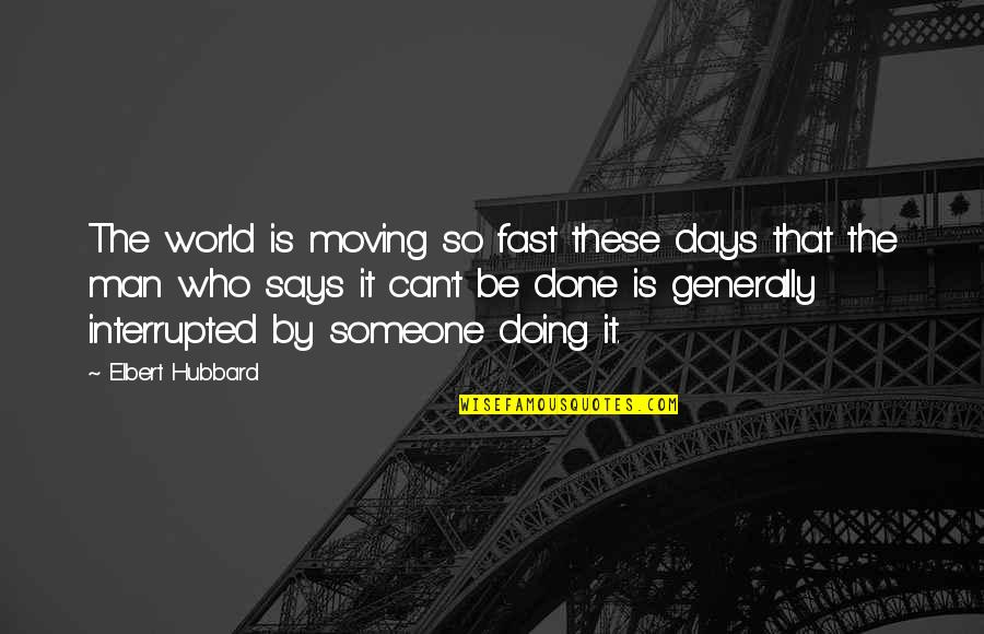 Life Interrupted Quotes By Elbert Hubbard: The world is moving so fast these days