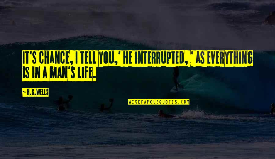 Life Interrupted Quotes By H.G.Wells: It's chance, I tell you,' he interrupted, '