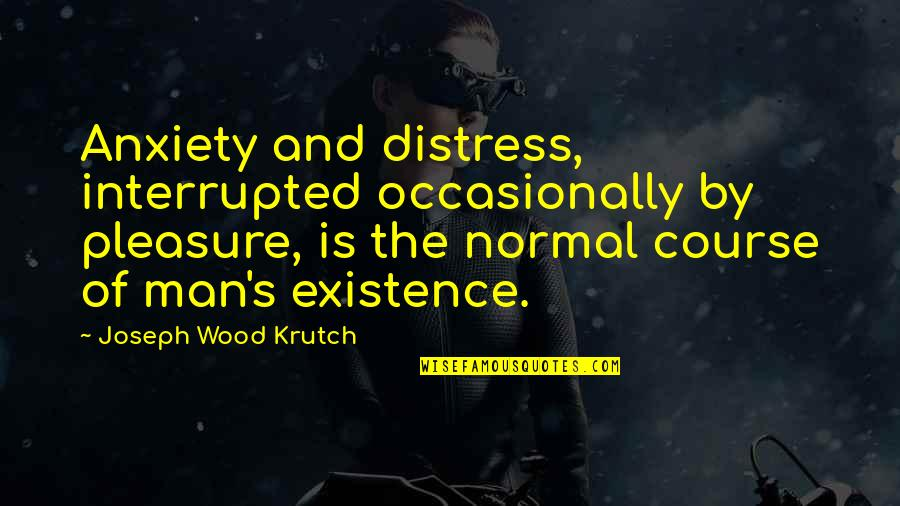 Life Interrupted Quotes By Joseph Wood Krutch: Anxiety and distress, interrupted occasionally by pleasure, is