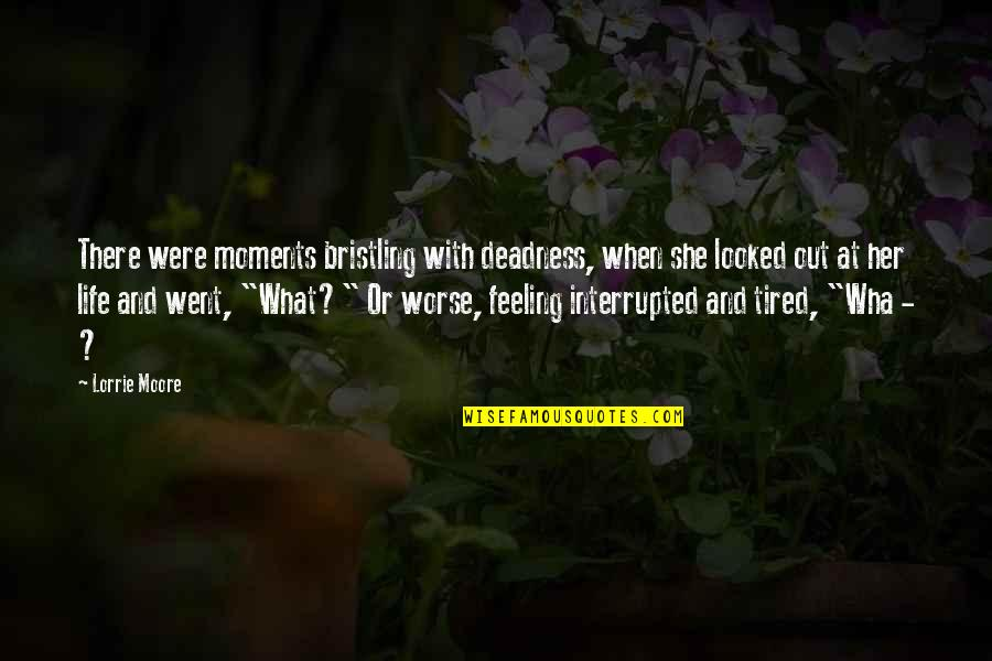 Life Interrupted Quotes By Lorrie Moore: There were moments bristling with deadness, when she