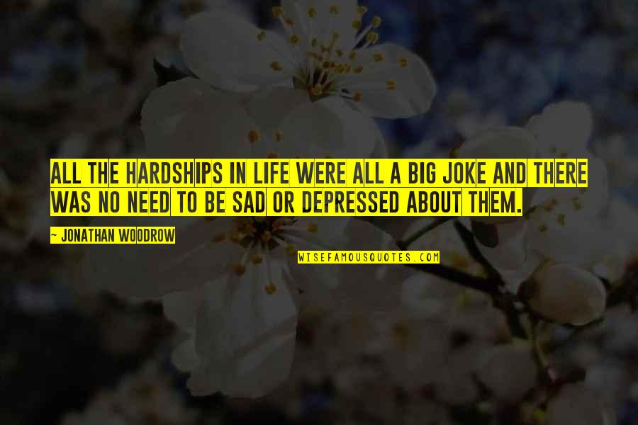 Life Is A Big Joke Quotes By Jonathan Woodrow: all the hardships in life were all a