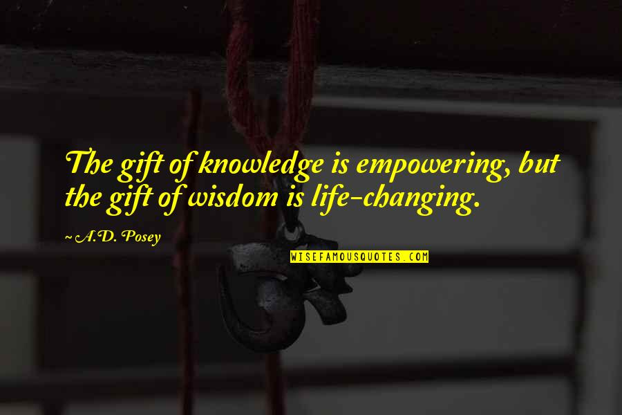 Life Is A Gift Quotes By A.D. Posey: The gift of knowledge is empowering, but the