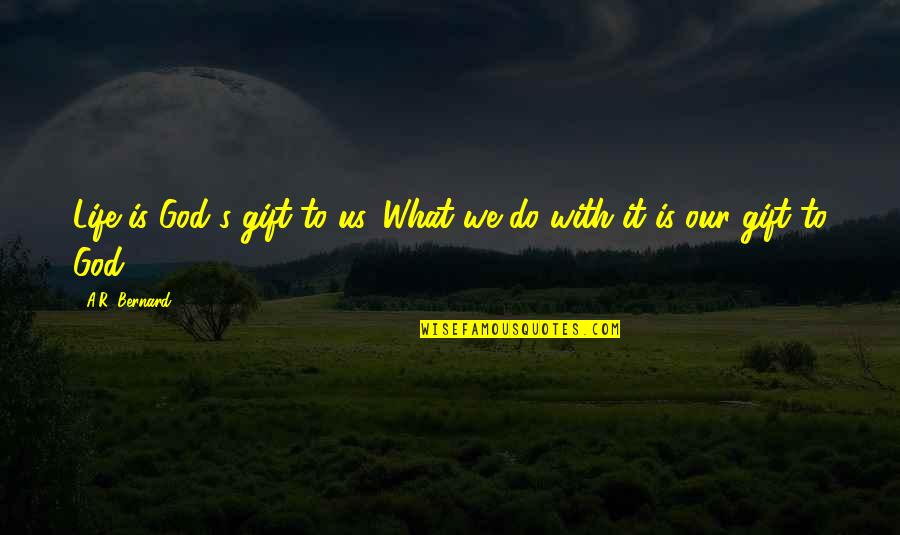 Life Is A Gift Quotes By A.R. Bernard: Life is God's gift to us. What we