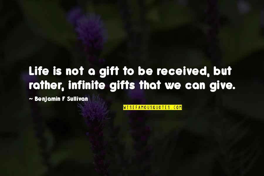 Life Is A Gift Quotes By Benjamin F Sullivan: Life is not a gift to be received,