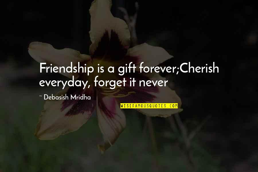 Life Is A Gift Quotes By Debasish Mridha: Friendship is a gift forever;Cherish everyday, forget it