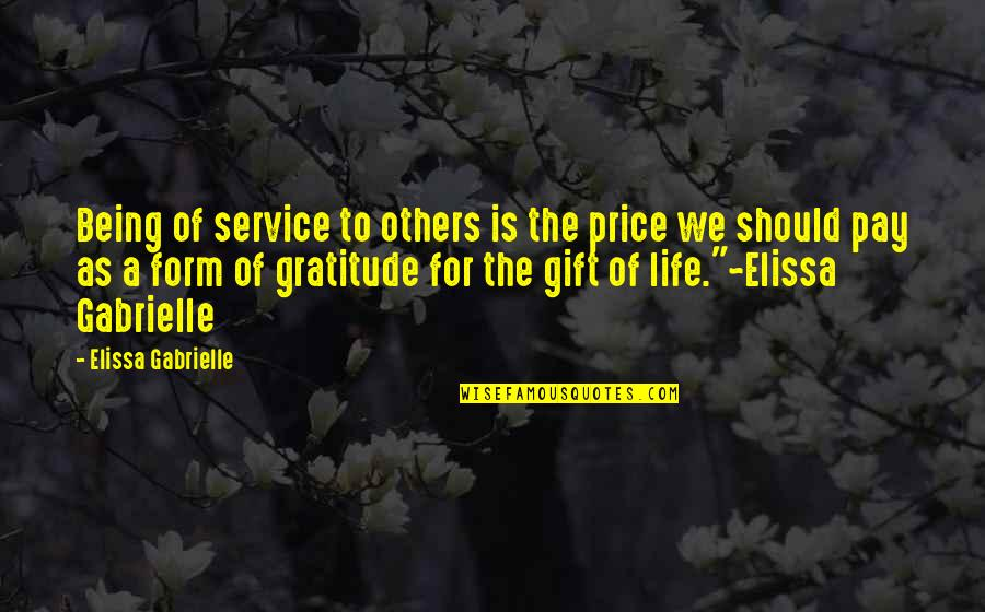 Life Is A Gift Quotes By Elissa Gabrielle: Being of service to others is the price