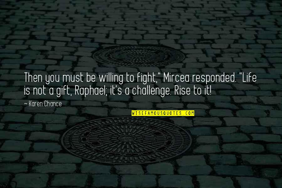 "Life Is A Gift Quotes By Karen Chance: Then you must be willing to fight,"" Mircea"