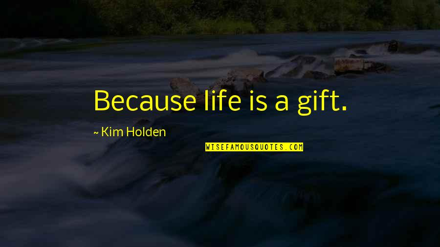 Life Is A Gift Quotes By Kim Holden: Because life is a gift.