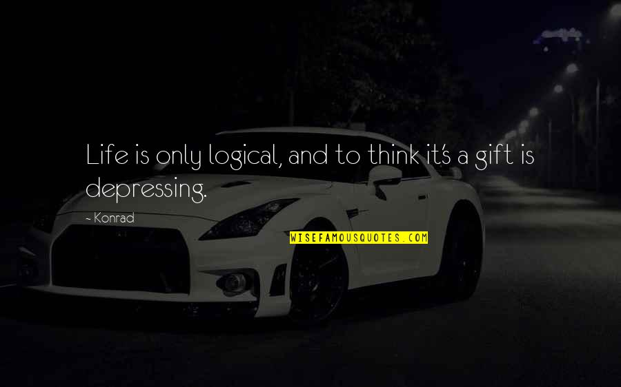 Life Is A Gift Quotes By Konrad: Life is only logical, and to think it's