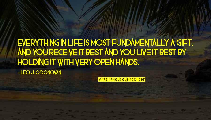 Life Is A Gift Quotes By Leo J. O'Donovan: Everything in life is most fundamentally a gift.